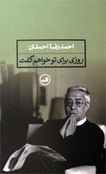 روزی برای تو خواهم گفت ـ احمدرضا احمدی
